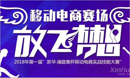 2018年第一届新华・澜庭集杯移动电商实战技能大赛开赛在即!等你来战!